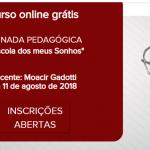 """Curso online grátis>> JORNADA PEDAGÓGICA  """"A Escola dos meus Sonhos""""  com Moacir Gadotti, de  8 a 11 de agosto de 2018"""
